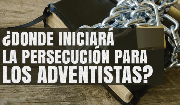 ¿Donde-Iniciará-la-Persecución-para-los-Adventistas.png
